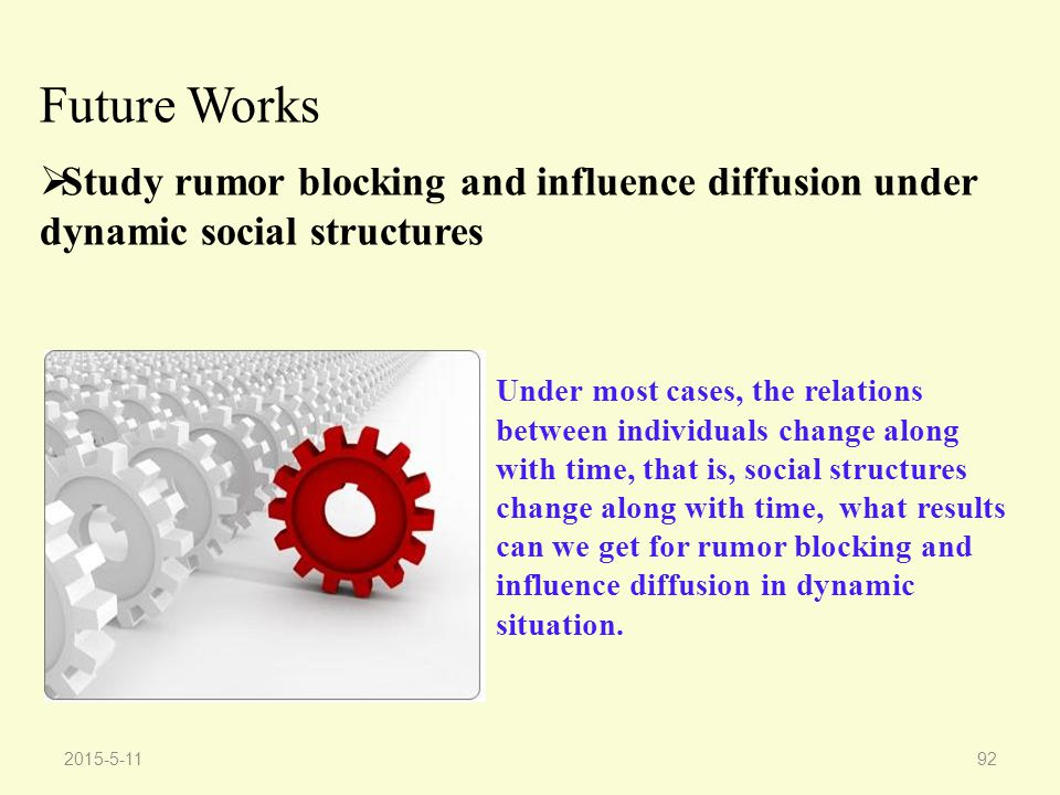 2015-5-1192 Future Works  Study rumor blocking and influence diffusion under dynamic social structures Under most cases, the relations between individuals change along with time, that is, social structures change along with time, what results can we get for rumor blocking and influence diffusion in dynamic situation.
