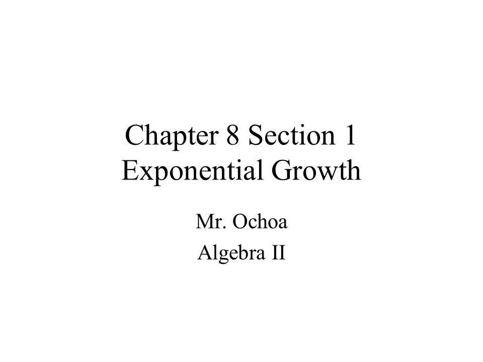 Chapter 8 Section 1 Exponential Growth Mr. Ochoa Algebra II