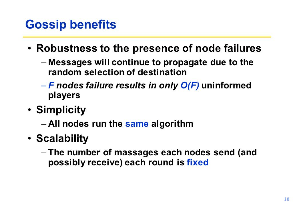 10 Gossip benefits Robustness to the presence of node failures –Messages will continue to propagate due to the random selection of destination –F node