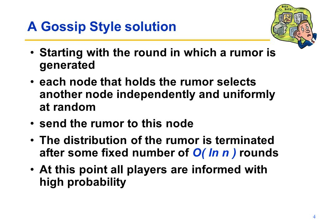 4 A Gossip Style solution Starting with the round in which a rumor is generated each node that holds the rumor selects another node independently and