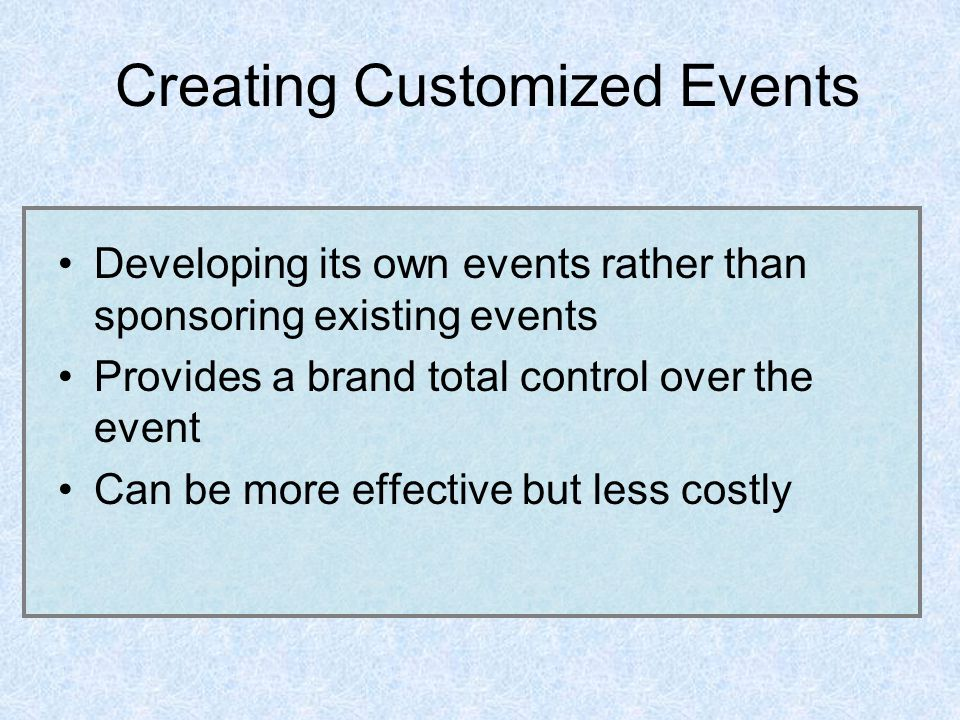 Creating Customized Events Developing its own events rather than sponsoring existing events Provides a brand total control over the event Can be more effective but less costly
