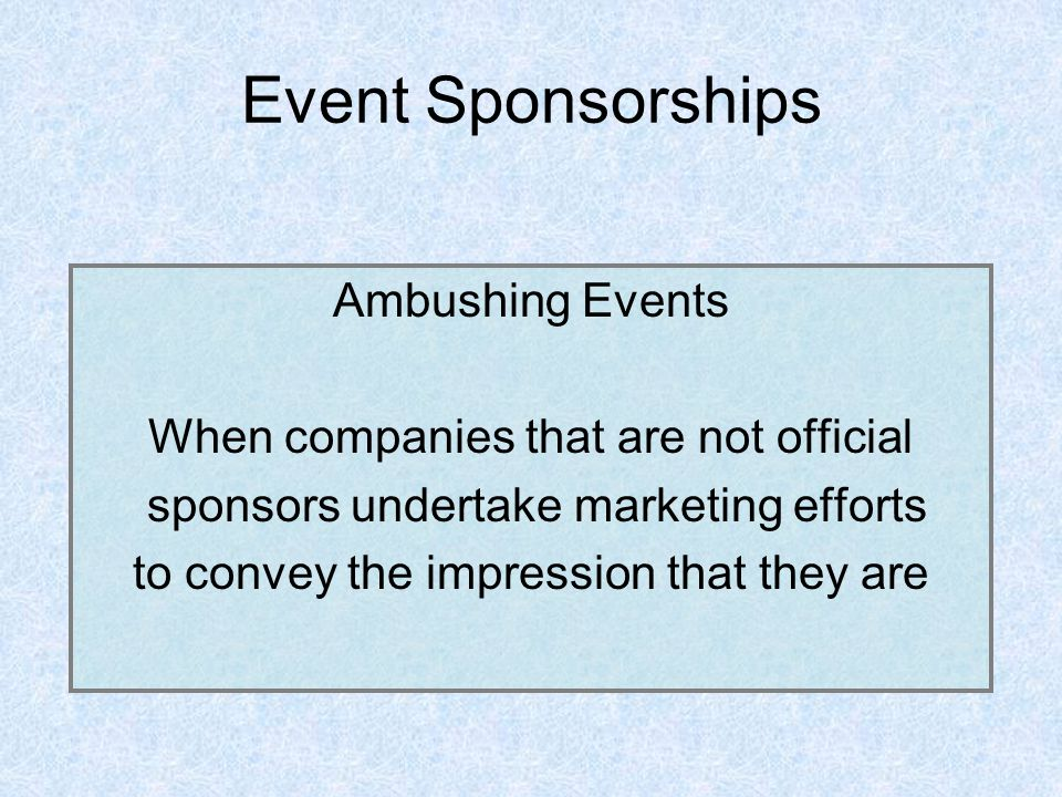 Event Sponsorships Ambushing Events When companies that are not official sponsors undertake marketing efforts to convey the impression that they are