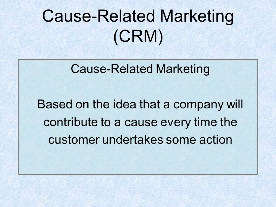 Cause-Related Marketing (CRM) Cause-Related Marketing Based on the idea that a company will contribute to a cause every time the customer undertakes some action