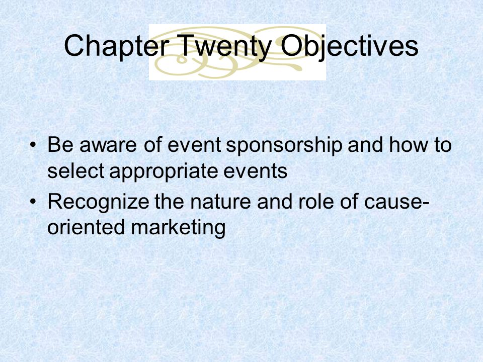Chapter Twenty Objectives Be aware of event sponsorship and how to select appropriate events Recognize the nature and role of cause- oriented marketing