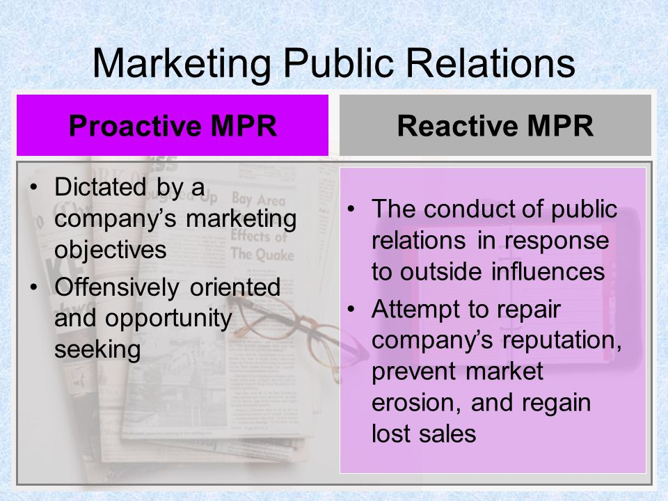 Marketing Public Relations Dictated by a company's marketing objectives Offensively oriented and opportunity seeking Proactive MPRReactive MPR The conduct of public relations in response to outside influences Attempt to repair company's reputation, prevent market erosion, and regain lost sales
