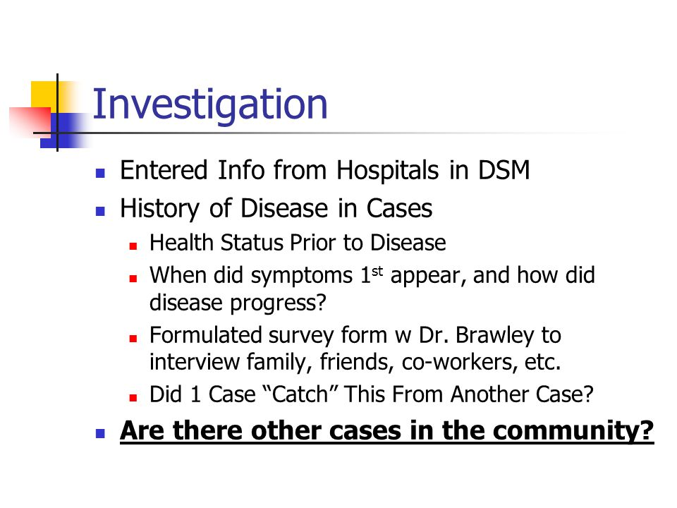 Investigation Entered Info from Hospitals in DSM History of Disease in Cases Health Status Prior to Disease When did symptoms 1 st appear, and how did disease progress.