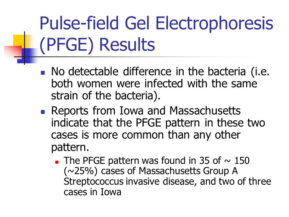 Pulse-field Gel Electrophoresis (PFGE) Results No detectable difference in the bacteria (i.e. both women were infected with the same strain of the bac