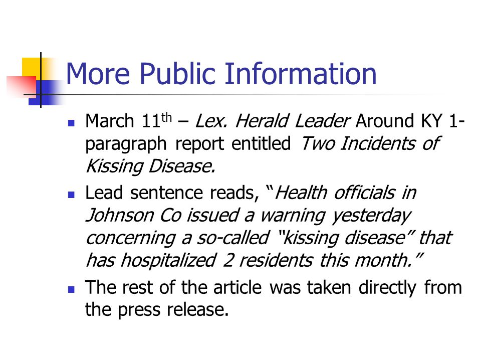 More Public Information March 11 th – Lex. Herald Leader Around KY 1- paragraph report entitled Two Incidents of Kissing Disease. Lead sentence reads,