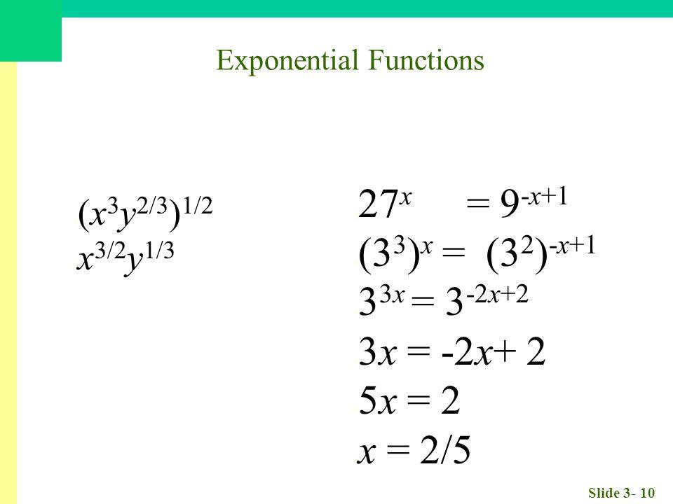 Slide 3- 10 (x 3 y 2/3 ) 1/2 x 3/2 y 1/3 27 x = 9 -x+1 (3 3 ) x = (3 2 ) -x+1 3 3x = 3 -2x+2 3x = -2x+ 2 5x = 2 x = 2/5 Exponential Functions