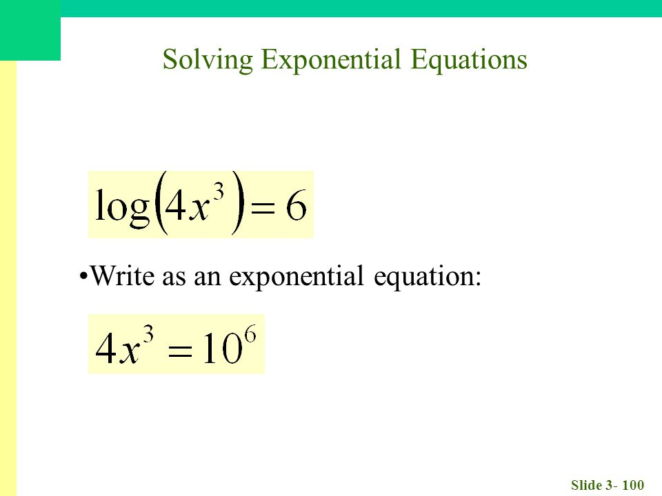Slide 3- 100 Write as an exponential equation: Solving Exponential Equations