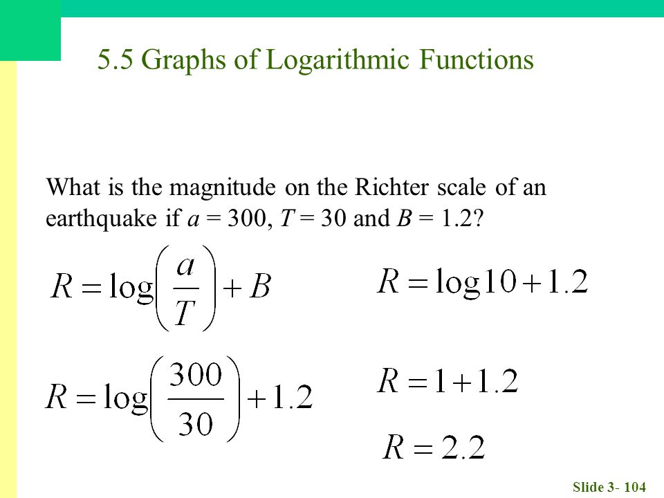 Slide 3- 104 5.5 Graphs of Logarithmic Functions What is the magnitude on the Richter scale of an earthquake if a = 300, T = 30 and B = 1.2?