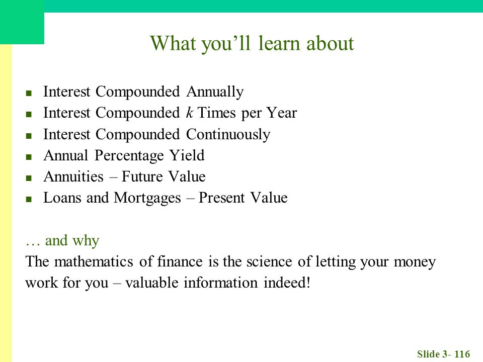 Slide 3- 116 What you'll learn about Interest Compounded Annually Interest Compounded k Times per Year Interest Compounded Continuously Annual Percentage Yield Annuities – Future Value Loans and Mortgages – Present Value … and why The mathematics of finance is the science of letting your money work for you – valuable information indeed!