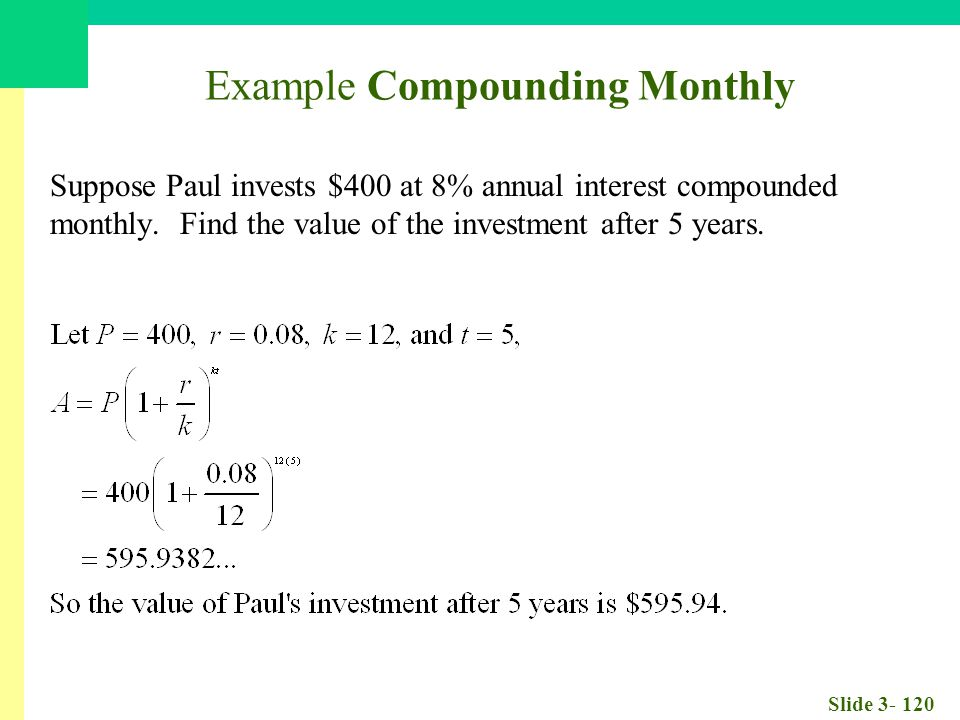 Slide 3- 120 Example Compounding Monthly Suppose Paul invests $400 at 8% annual interest compounded monthly.
