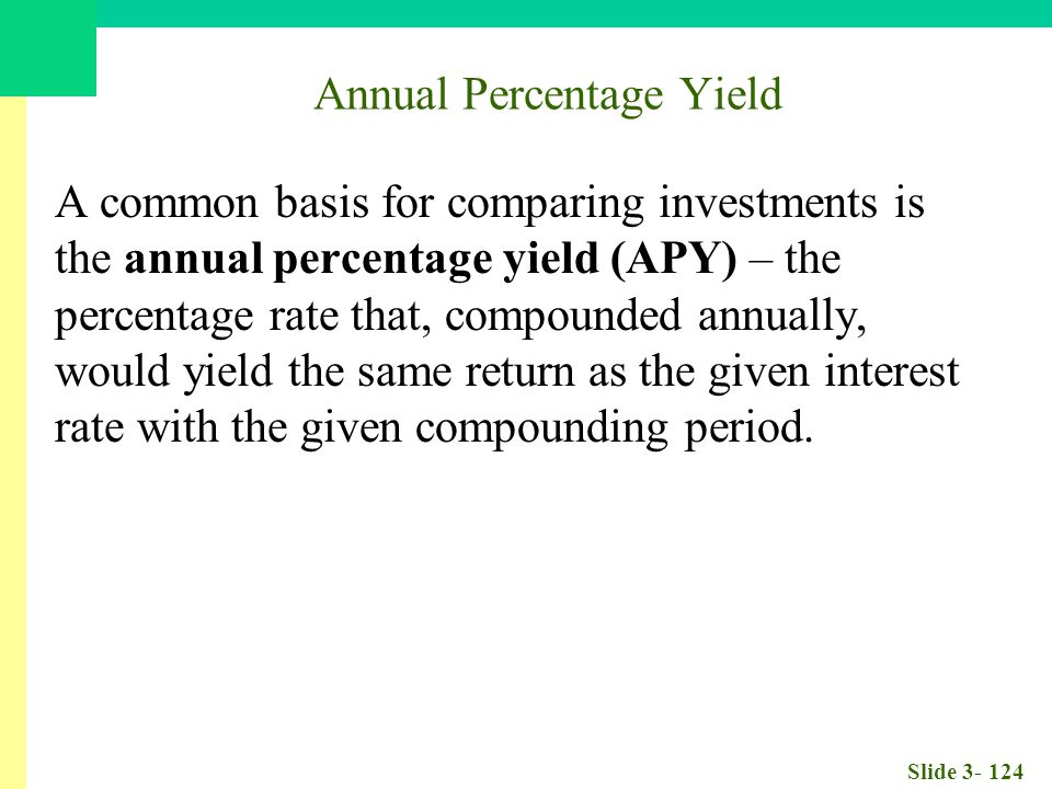 Slide 3- 124 Annual Percentage Yield A common basis for comparing investments is the annual percentage yield (APY) – the percentage rate that, compounded annually, would yield the same return as the given interest rate with the given compounding period.
