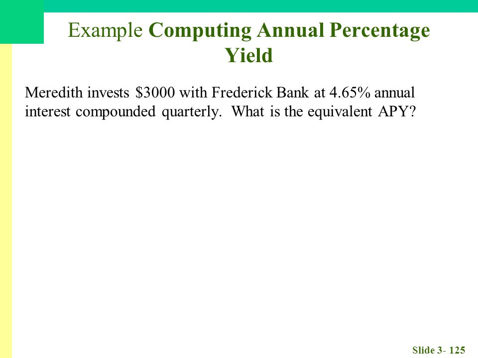 Slide 3- 125 Example Computing Annual Percentage Yield Meredith invests $3000 with Frederick Bank at 4.65% annual interest compounded quarterly.