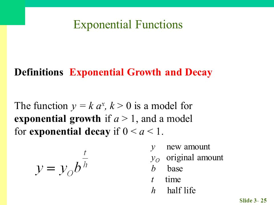 Slide 3- 25 Exponential Functions Definitions Exponential Growth and Decay The function y = k a x, k > 0 is a model for exponential growth if a > 1, and a model for exponential decay if 0 < a < 1.