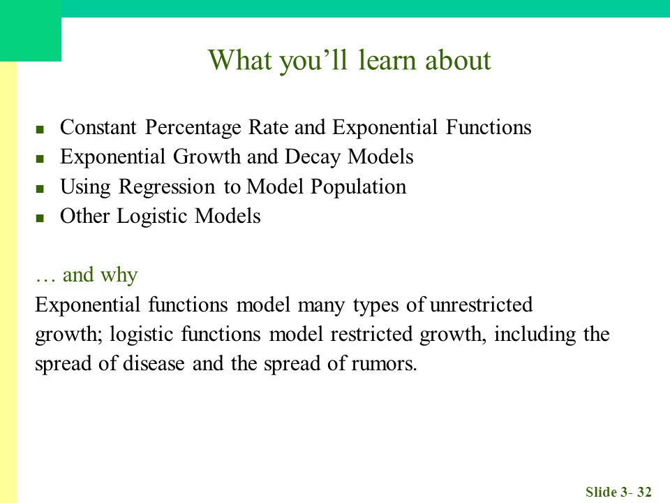 Slide 3- 32 What you'll learn about Constant Percentage Rate and Exponential Functions Exponential Growth and Decay Models Using Regression to Model Population Other Logistic Models … and why Exponential functions model many types of unrestricted growth; logistic functions model restricted growth, including the spread of disease and the spread of rumors.