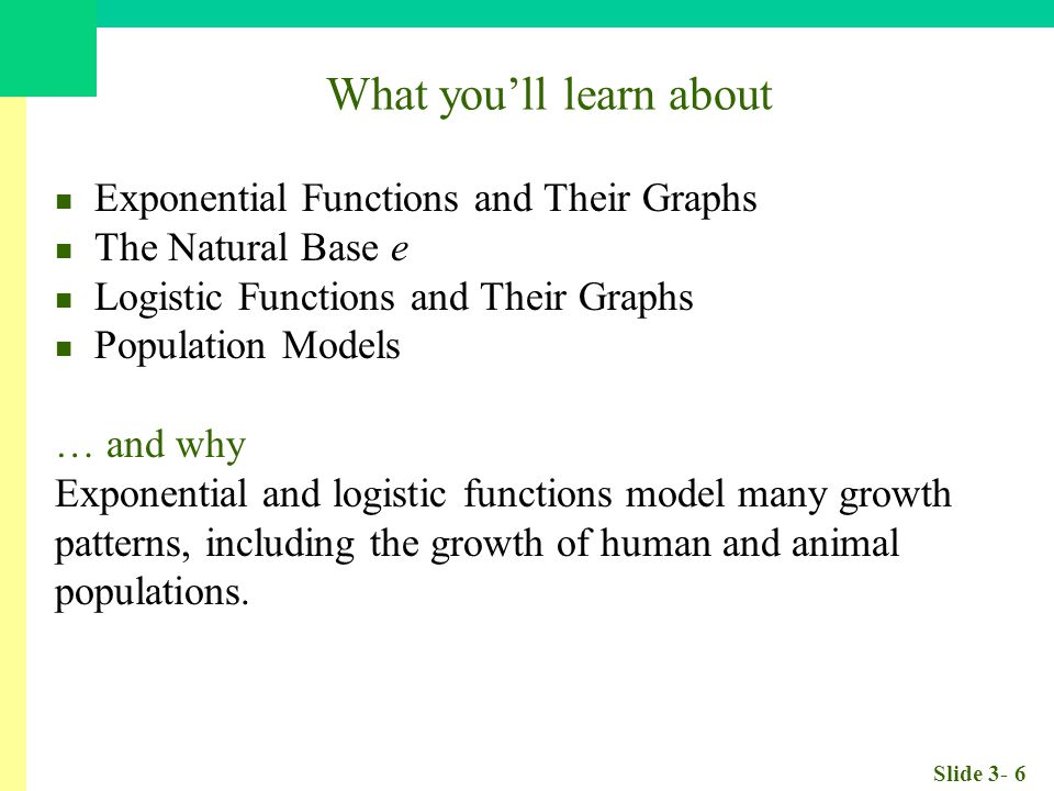 Slide 3- 6 What you'll learn about Exponential Functions and Their Graphs The Natural Base e Logistic Functions and Their Graphs Population Models … and why Exponential and logistic functions model many growth patterns, including the growth of human and animal populations.