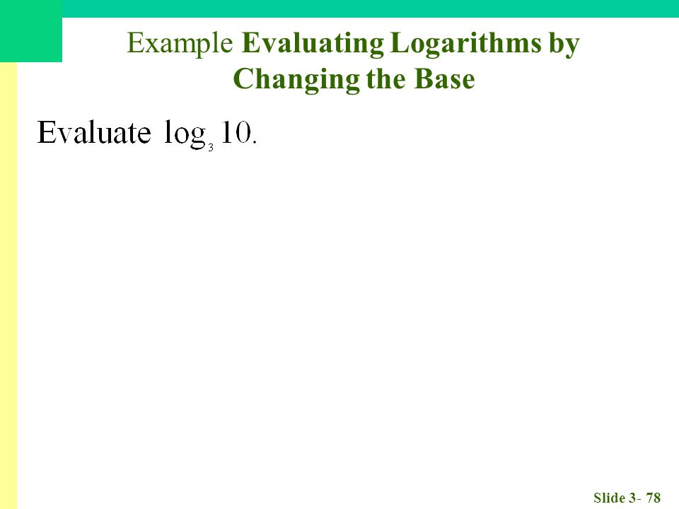 Slide 3- 78 Example Evaluating Logarithms by Changing the Base