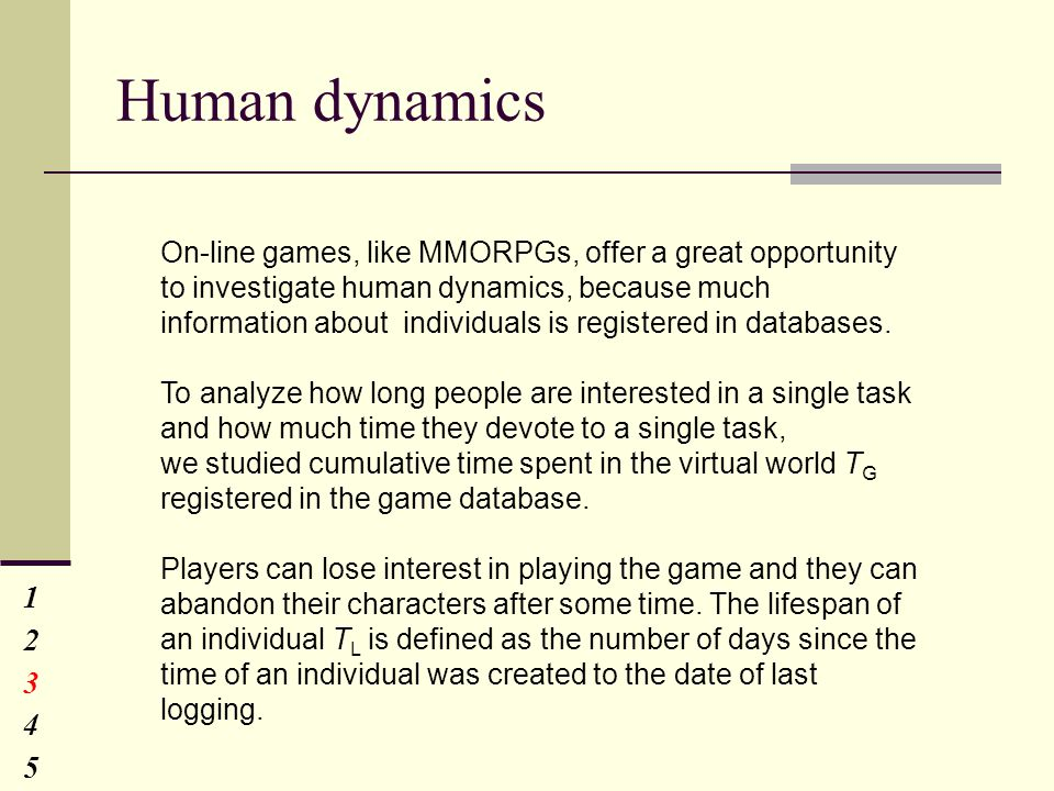 Human dynamics 1234512345 On-line games, like MMORPGs, offer a great opportunity to investigate human dynamics, because much information about individuals is registered in databases.