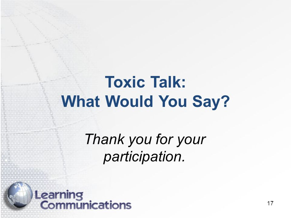 17 Toxic Talk: What Would You Say? Thank you for your participation.