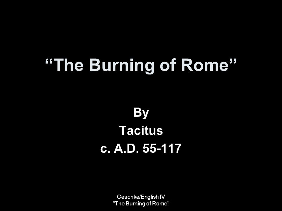Geschke/English IV The Burning of Rome Purpose of Rhetoric To convince the reader that Nero was a bad and evil man –How does Tacitus do this.