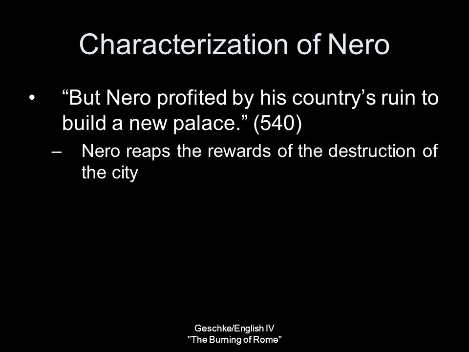 Geschke/English IV The Burning of Rome Characterization of Nero But Nero profited by his country's ruin to build a new palace. (540) –Nero reaps the rewards of the destruction of the city