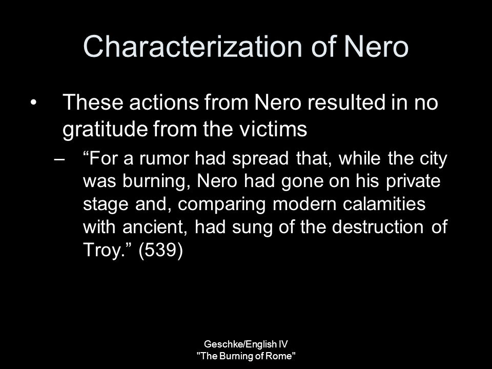Geschke/English IV The Burning of Rome Characterization of Nero These actions from Nero resulted in no gratitude from the victims – For a rumor had spread that, while the city was burning, Nero had gone on his private stage and, comparing modern calamities with ancient, had sung of the destruction of Troy. (539)