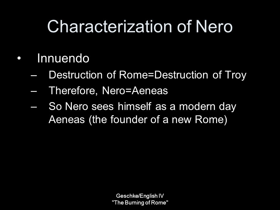 Geschke/English IV The Burning of Rome Characterization of Nero Pseudo-accusation – For people believed that Nero was ambitious to found a new city to be called after himself. (540) States what the people of Rome believed, but in this context, via the presentation of events, the reader believes this accusation to be true.