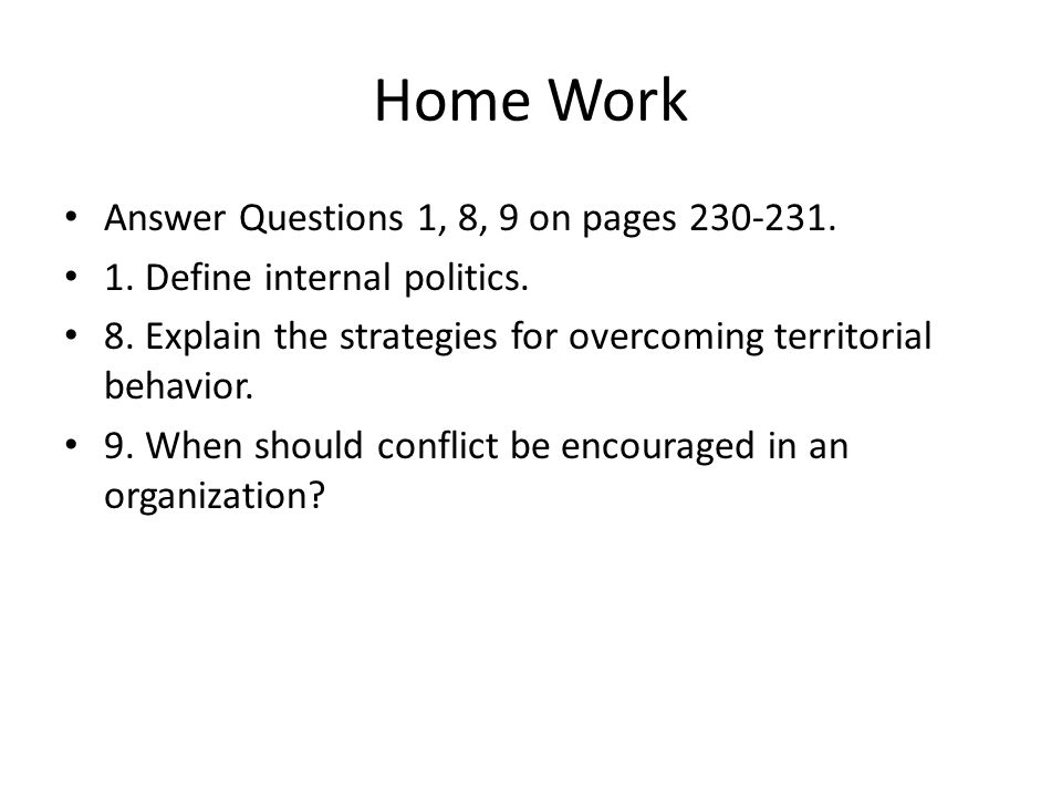Home Work Answer Questions 1, 8, 9 on pages 230-231. 1. Define internal politics. 8. Explain the strategies for overcoming territorial behavior. 9. Wh