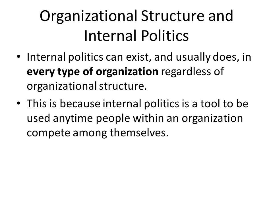 Organizational Structure and Internal Politics Internal politics can exist, and usually does, in every type of organization regardless of organization