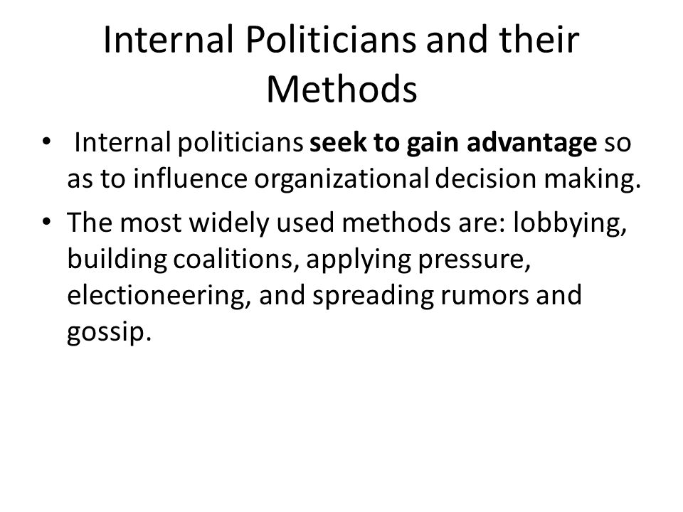 Internal Politicians and their Methods Internal politicians seek to gain advantage so as to influence organizational decision making. The most widely
