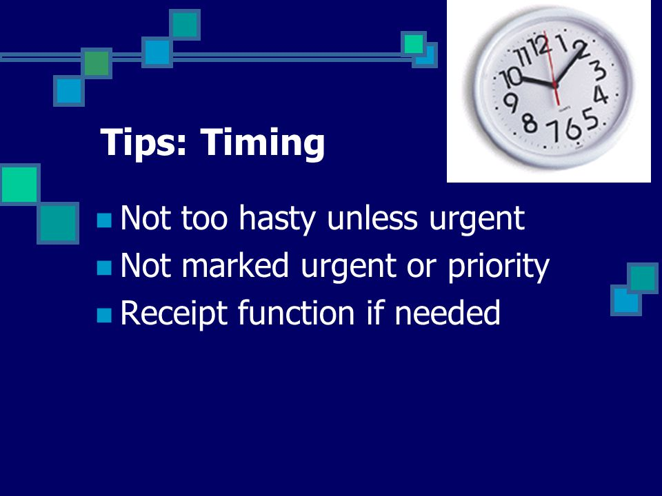 Tips: Timing Not too hasty unless urgent Not marked urgent or priority Receipt function if needed