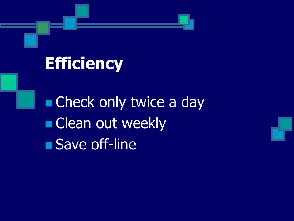 Efficiency Check only twice a day Clean out weekly Save off-line