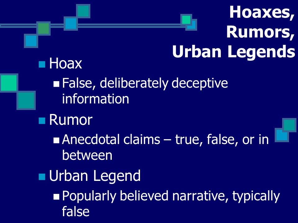 Hoaxes, Rumors, Urban Legends Hoax False, deliberately deceptive information Rumor Anecdotal claims – true, false, or in between Urban Legend Popularly believed narrative, typically false