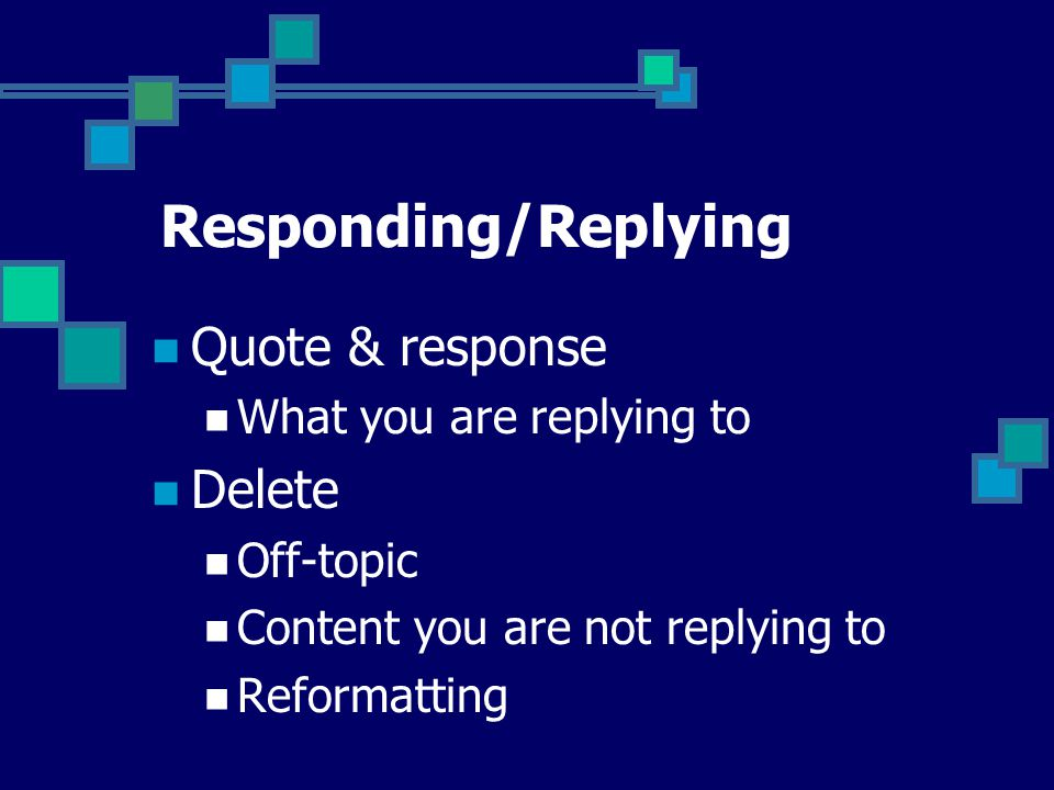 Responding/Replying Quote & response What you are replying to Delete Off-topic Content you are not replying to Reformatting