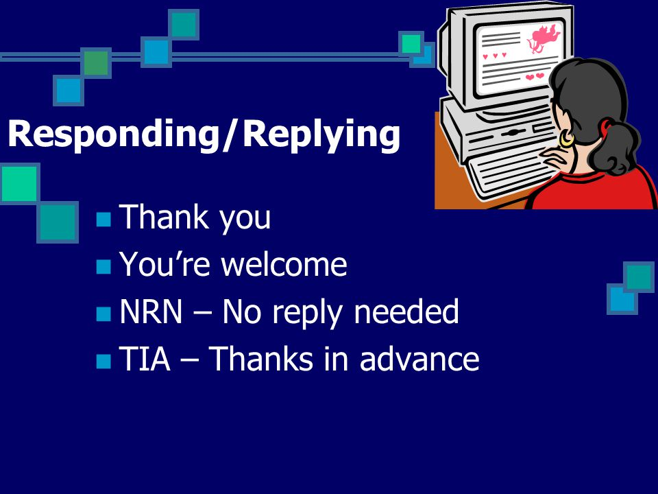 Responding/Replying Thank you You're welcome NRN – No reply needed TIA – Thanks in advance