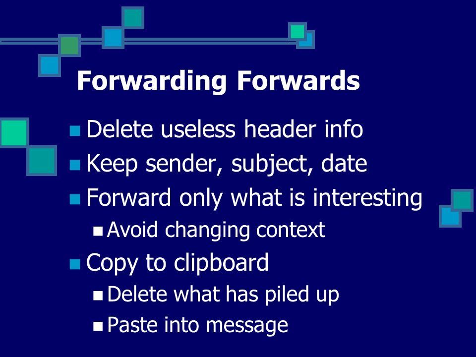 Forwarding Forwards Delete useless header info Keep sender, subject, date Forward only what is interesting Avoid changing context Copy to clipboard Delete what has piled up Paste into message