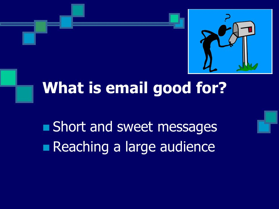 What is email good for Short and sweet messages Reaching a large audience