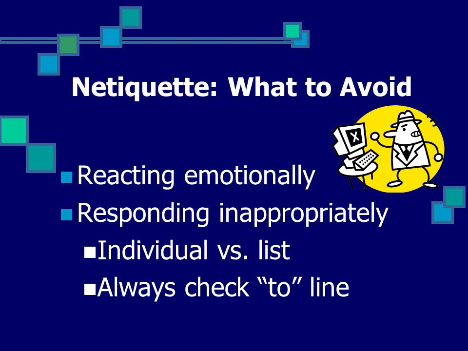 Netiquette: What to Avoid Reacting emotionally Responding inappropriately Individual vs.