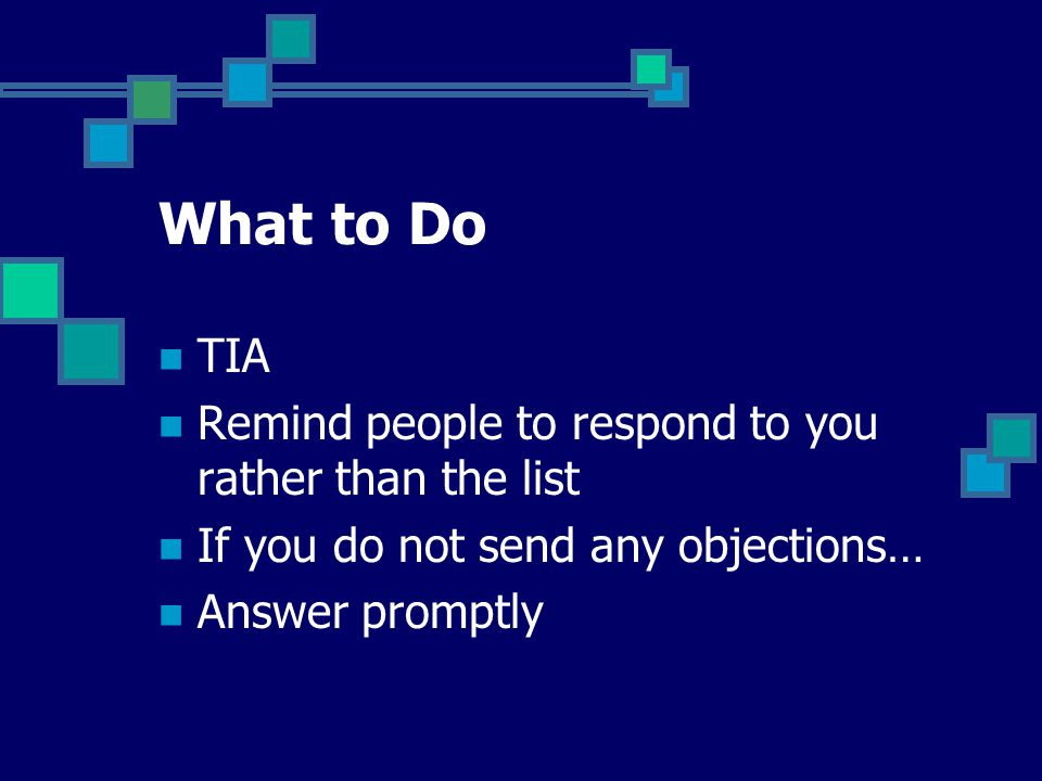 What to Do TIA Remind people to respond to you rather than the list If you do not send any objections… Answer promptly