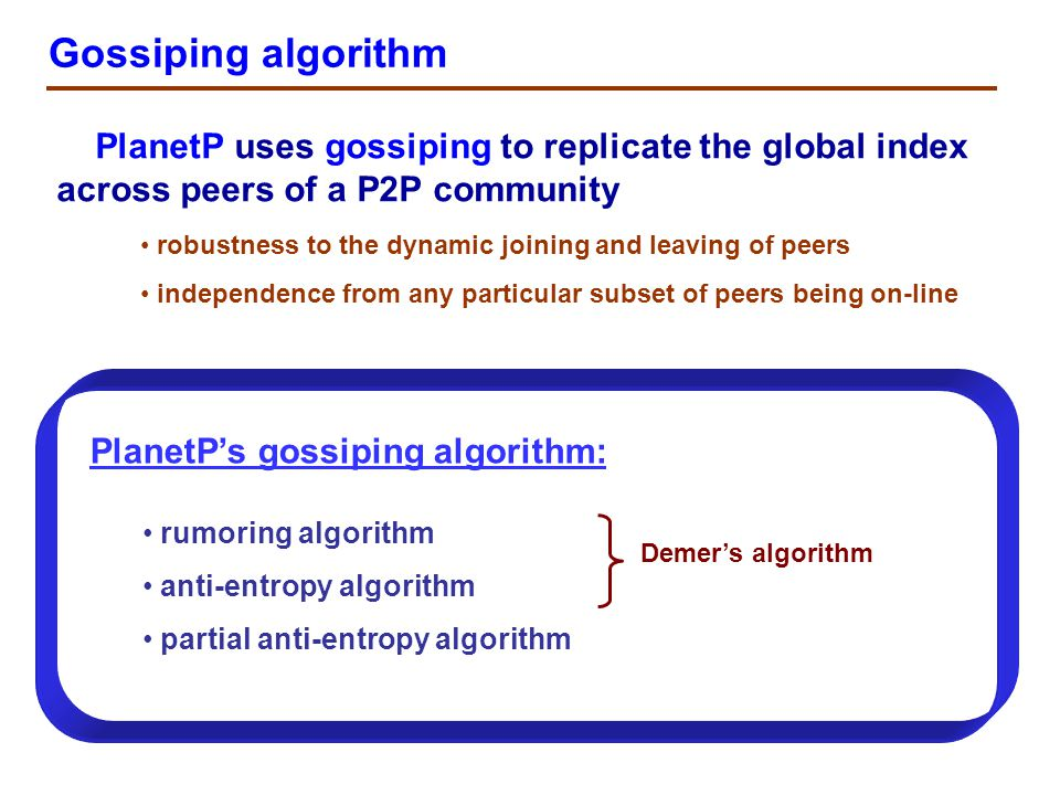 Rumoring algorithm A peer has a change A peer has a change: rumor Purpose: The algorithm provides spreading of new information across a P2P community rumor if the rumor is new information for the peer P y, then it starts to push this rumor just like P x the peer P x stops pushing the rumor after it has contacted n consecutive peers that already heard the rumor PxPx rumor every T g seconds, a peer P x pushes this change (a rumor) to a peer P y chosen randomly from the global index PyPy