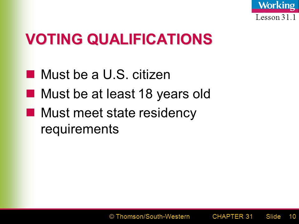 © Thomson/South-WesternSlideCHAPTER 3110 VOTING QUALIFICATIONS Must be a U.S. citizen Must be at least 18 years old Must meet state residency requirem