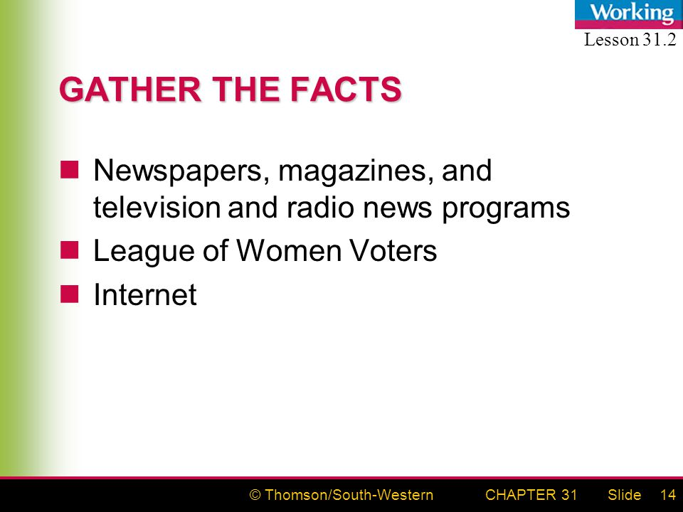 © Thomson/South-WesternSlideCHAPTER 3114 GATHER THE FACTS Newspapers, magazines, and television and radio news programs League of Women Voters Interne