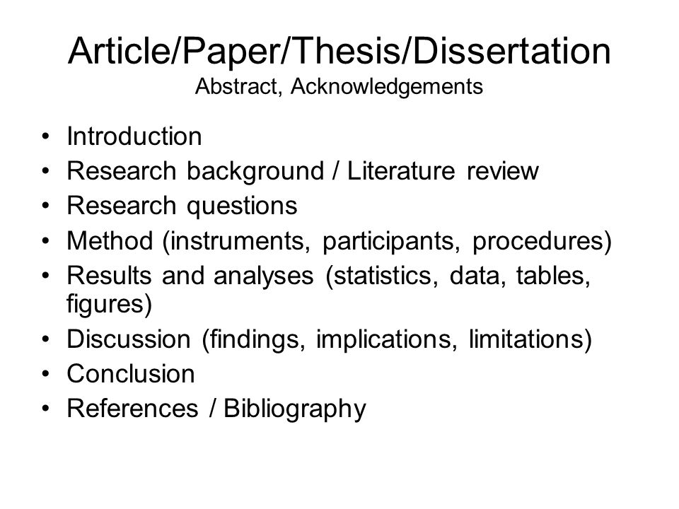 Article/Paper/Thesis/Dissertation Abstract, Acknowledgements Introduction Research background / Literature review Research questions Method (instruments, participants, procedures) Results and analyses (statistics, data, tables, figures) Discussion (findings, implications, limitations) Conclusion References / Bibliography