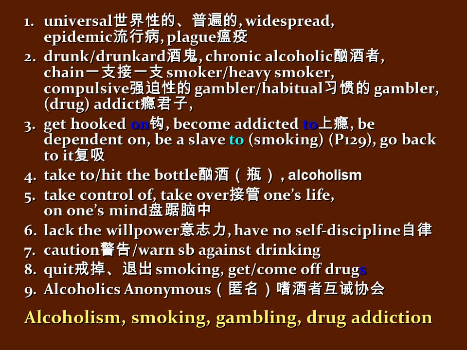 Alcoholism, smoking, gambling, drug addiction 1.universal 世界性的、普遍的, widespread, epidemic 流行病, plague 瘟疫 2.drunk/drunkard 酒鬼, chronic alcoholic 酗酒者, chain 一支接一支 smoker/heavy smoker, compulsive 强迫性的 gambler/habitual 习惯的 gambler, (drug) addict 瘾君子, 3.get hooked on 钩, become addicted to 上瘾, be dependent on, be a slave to (smoking) (P129), go back to it 复吸 4.take to/hit the bottle 酗酒(瓶), alcoholism 5.take control of, take over 接管 one's life, on one's mind 盘踞脑中 6.lack the willpower 意志力, have no self-discipline 自律 7.caution 警告 /warn sb against drinking 8.quit 戒掉、退出 smoking, get/come off drugs 9.Alcoholics Anonymous (匿名)嗜酒者互诫协会 1.universal 世界性的、普遍的, widespread, epidemic 流行病, plague 瘟疫 2.drunk/drunkard 酒鬼, chronic alcoholic 酗酒者, chain 一支接一支 smoker/heavy smoker, compulsive 强迫性的 gambler/habitual 习惯的 gambler, (drug) addict 瘾君子, 3.get hooked on 钩, become addicted to 上瘾, be dependent on, be a slave to (smoking) (P129), go back to it 复吸 4.take to/hit the bottle 酗酒(瓶), alcoholism 5.take control of, take over 接管 one's life, on one's mind 盘踞脑中 6.lack the willpower 意志力, have no self-discipline 自律 7.caution 警告 /warn sb against drinking 8.quit 戒掉、退出 smoking, get/come off drugs 9.Alcoholics Anonymous (匿名)嗜酒者互诫协会