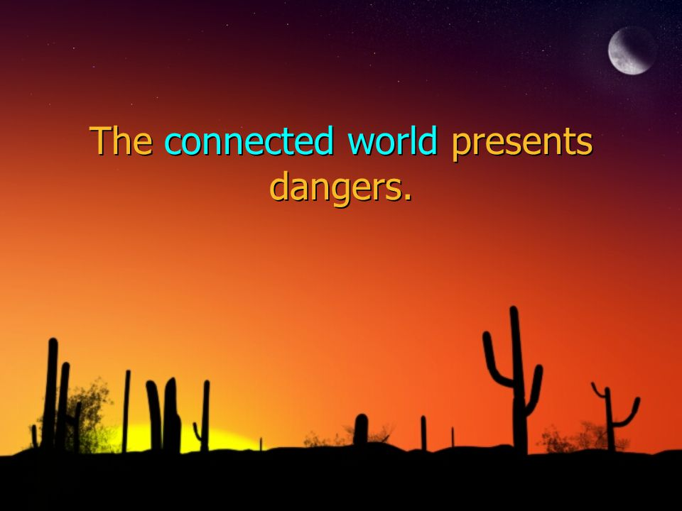 The connected world presents dangers.