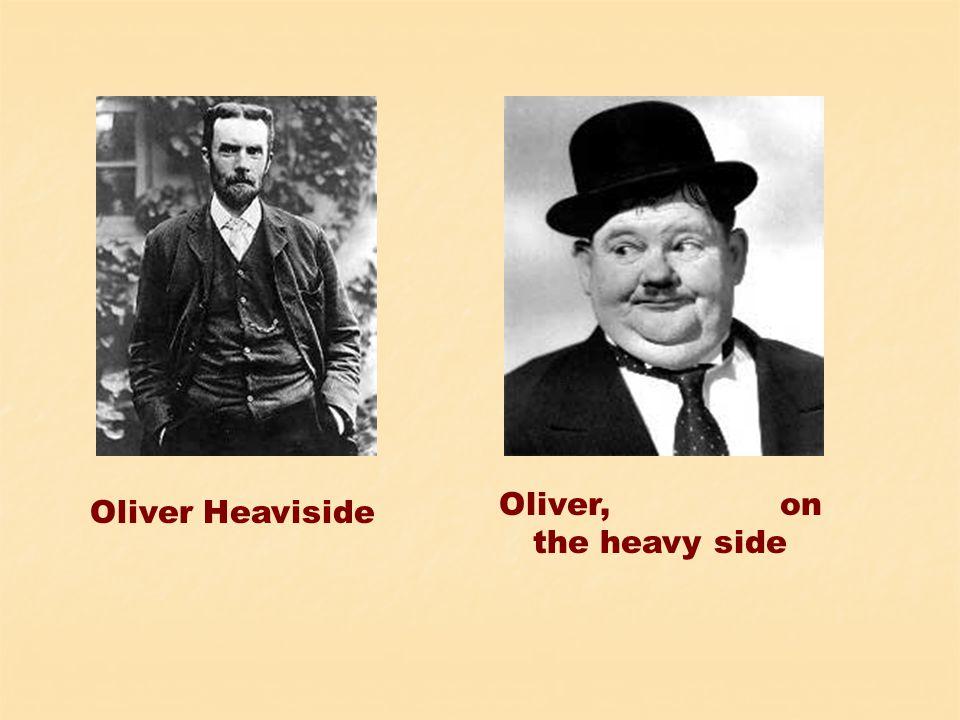Oliver Heaviside Oliver, on the heavy side