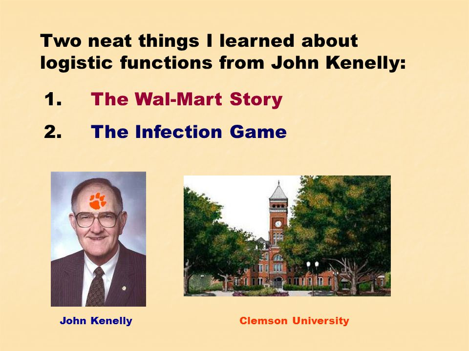 John KenellyClemson University Two neat things I learned about logistic functions from John Kenelly: 1.The Wal-Mart Story 2.The Infection Game