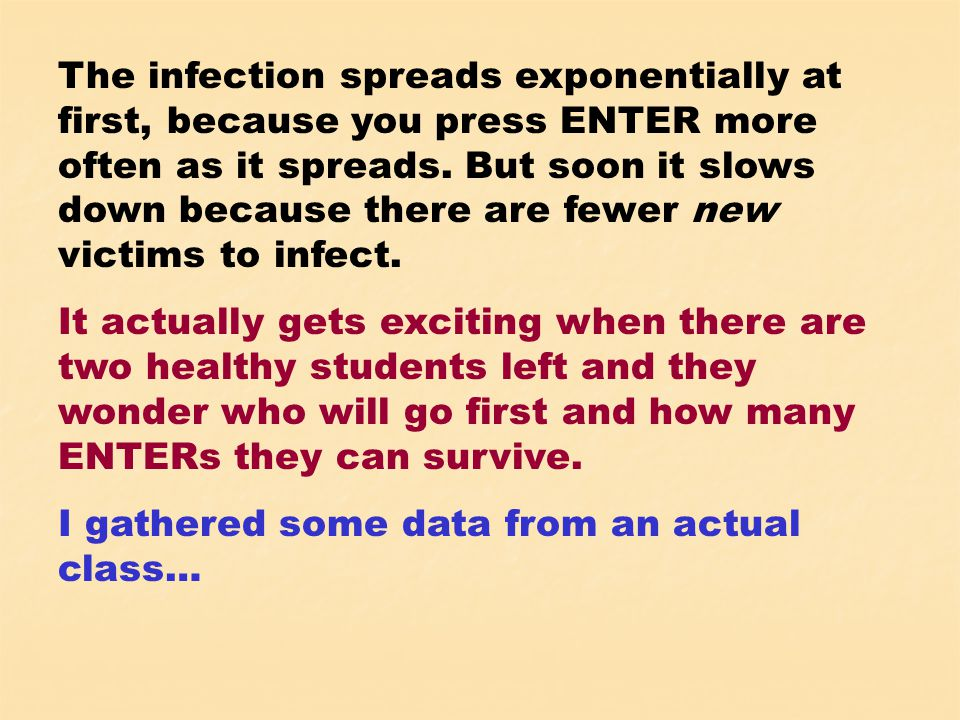 The infection spreads exponentially at first, because you press ENTER more often as it spreads.